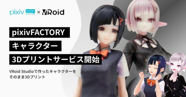 自分の3Dキャラクターが簡単にフィギュアに!「pixivFACTORY」が「VRoid Studio」と連携、3Dキャラクターの3Dプリントサービスを提供開始