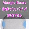 AIスピーカー『Google Home』の音楽プロバイダ(デフォルト設定)を変更する方法!