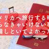 【海外旅行】アメリカへ旅行に行くためにやらなきゃいけない事と準備しといてよかったなと思った事まとめ