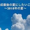 「平成最後の夏〜2018年の夏〜」にしたいこと