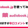 【ぶっちゃけどう?】オーディオブックが聴き放題のaudiobook.jp使ってみた|本好きが辛口レビュー