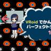 VRoidでかんたん!パーフェクトシンク(1/3)VRoidモデルのFBXエクスポート