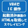 【VBAでIE操作】起動済み画面のHTMLを取得する(Webスクレイピング)