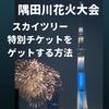 【スカイツリー】隅田川花火大会のチケットをゲットする方法まとめ【2018年最新版】