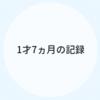 1才7ヵ月のキロク【育児記録】