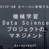 CRISP-DMをベースに考察するAI・機械学習・Data Scienceプロジェクトのマネジメント|電子テキスト紹介 #6