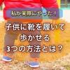 1歳頃の子供が靴を履かない・歩かない・泣く理由は?私がやった【子供に靴を履いて歩かせる3つの方法】をご紹介!
