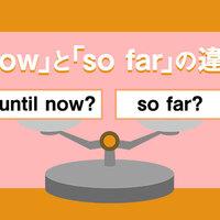 「until now」と「so far」の違いとは?〜例文と一緒に学習しましょう‼〜