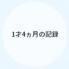 1才4ヵ月のキロク【育児記録】