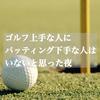 ゴルフ上手な人にパッティング下手な人はいないと思った夜。