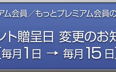 プレミアム会員、もっとプレミアム会員へのポイント贈呈日を毎月1日の0時→15日の12時に変更します。