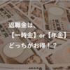 【比較】退職金の受け取りは【一時金】or【年金】!?どっちがお得か徹底比較!