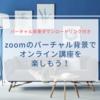 zoomのバーチャル背景でオンライン講座を楽しもう!
