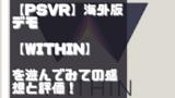 【PSVR】海外版デモ【WITHIN】を遊んでみての感想と評価!
