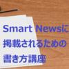 SmartNewsに掲載されるにはこれがポイント。狙って書いた記事が掲載され確信。