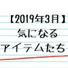 【2019年3月】今気になっているアイテムたち!【備忘録】
