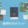 自作パソコンを作ってみよう ~ 自作PCのメリット、魅力について解説します。