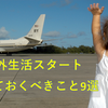 【海外生活・留学準備】最低限これだけはしておけ!日本を出る前にしておくべきこと⑨