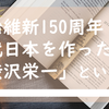 明治維新150周年 近代日本を作った「渋沢栄一」という男。