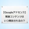 【Googleアドセンス】関連コンテンツはいつ開放されるの?