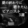 【やましなおの整骨院のBGM紹介その⑤】夏の終わりに聴きたいピアニスト3選