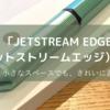 ついに来た!書きやすい!そして細い!「JETSTREAM EDGE(ジェットストリームエッジ) 0.38」