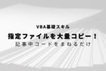 【VBA】指定ファイルを名前を変えて一括コピーする方法!