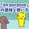 1分で覚える「on purpose」の意味と使い方
