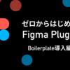 ゼロから始めるFigma Plugin② 〜Boilerplate導入編〜