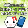 iPhone8が突然「SIMなし」と表示されて使えなくなった話