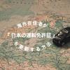 【日本へ一時帰国】海外在住者が『 日本の運転免許証 』を更新する方法