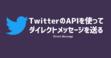 【Python】TwitterのAPIを使ってダイレクトメッセージを送る