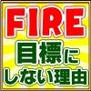 FIREは目標にすべきではない?【早期退職】