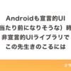 Androidも宣言的UI(が当たり前になりそうな)時代に非宣言的UIライブラリでこの先生きのこるには