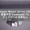 Apple Watch  Series 3が容量不足でwatchOS 7にアップデートできない