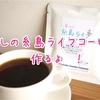 「愛しの糸島ライフコーヒー」作ります!!