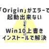 「Origin」がエラーで起動出来ない→Win10上書きインストールで解決