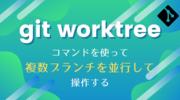 git worktree コマンドを使って複数ブランチを並行して操作する