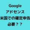 Googleアドセンス「米国での確定申告に備えましょう」とは?ブログでの対応は不要?