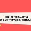 火炎・焔・熱気に関するカッコイイ漢字/言葉/熟語120選