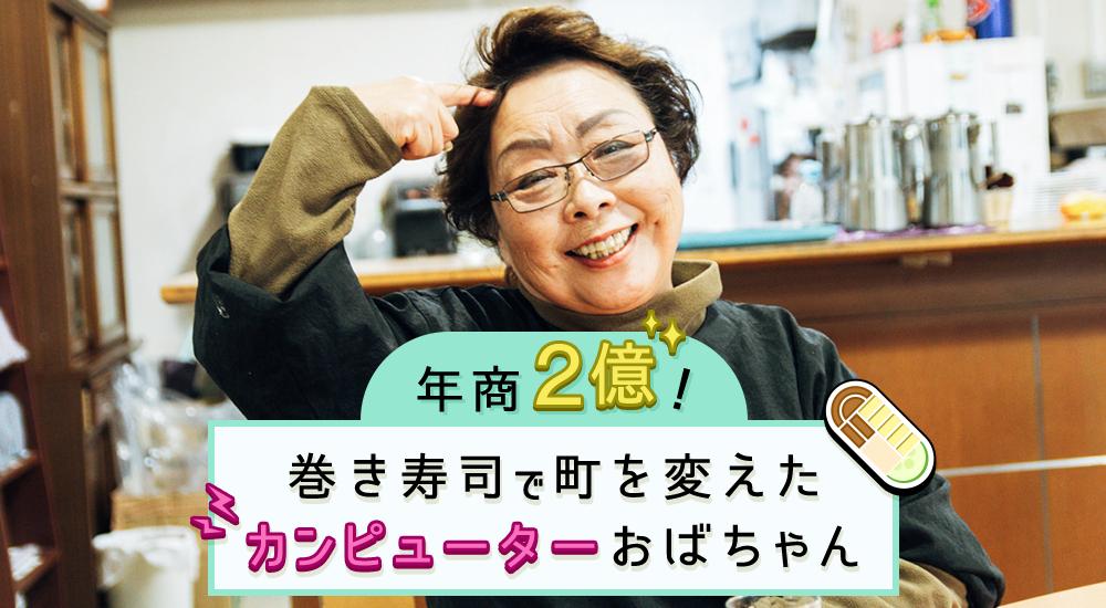 年商2億!孫に5万円! 巻き寿司で町を変えた「カンピューターおばちゃん」
