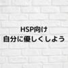 【HSP向け】自分に優しく生きよう