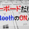 【Windows10】キーボードだけでBluetoothのオンオフを切り替える方法