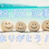 祝50記事達成! お礼と次の100記事目標に向けて