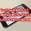 YouTubeを始めよう① 高価な機材は必要になってから買う。YouTube動画投稿2,000本を超えた僕の思想を共有。