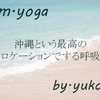 m.yoga~自然豊かなロケーションで呼吸をしよう!沖縄でヨガを始める・続ける人のための心地よい空間