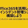 Office 365 の機能でお手軽インシデント管理システムを作ろう