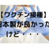 【ワクチン接種】日本製が良かったけど