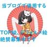【新年初企画!!】当ブログのTOP絵を描いてくれる絵師様を募集致します!!【よろしくお願いします】