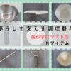 【全ての調理器具:最後の最後まで残った厳選8アイテム】キーワードは「兼~KEN~」これに尽きます。1個2役~3役、兼任ありがとう。